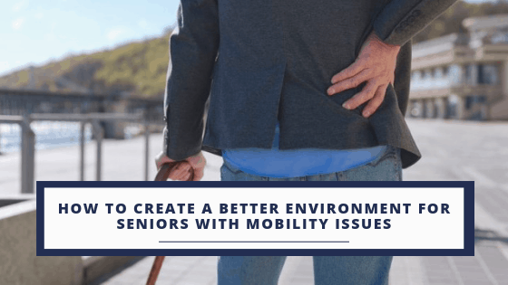 Creating a better environment of seniors with mobility issues can help them navigate their life and feel confident in caring for themselves.