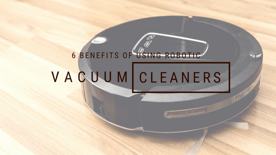 6 Benefits of using Robotic Vacuum Cleaners!