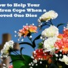 How to Help Your Children Cope When a Loved One Dies